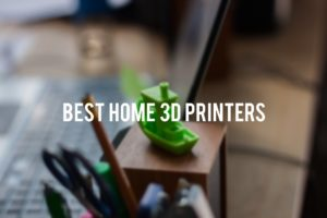 5 Best Home 3d Printers to Buy in 2017