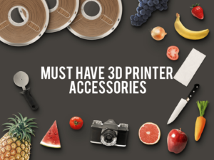 7 Must Have 3D Printer Accessories to Make Your Life Easier